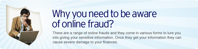 Why you need to be aware of online fraud? There are a range of online frauds and they come in various forms to lure you into giving your sensitive information. Once they get your information they can cause severe damage to your finances.